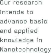 Our research intends to advance basic and applied knowledge in Nanotechnology